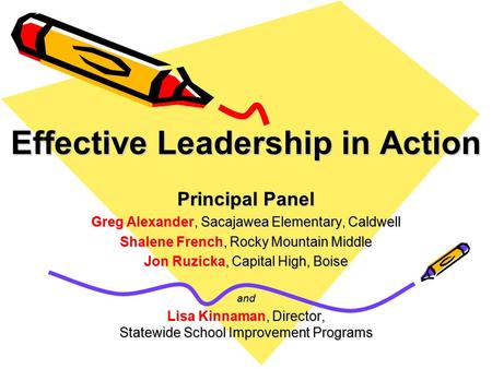 Effective Leadership in Action Principal Panel Greg Alexander, Sacajawea Elementary, Caldwell Shalene French, Rocky Mountain Middle Jon Ruzicka, Capital.
