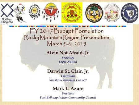 FY 2017 Budget Formulation Rocky Mountain Region Presentation March 5-6, 2015 Alvin Not Afraid, Jr. Secretary Crow Nation Darwin St. Clair, Jr. Chairman.