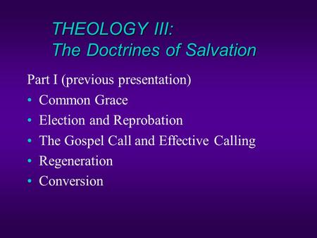 THEOLOGY III: The Doctrines of Salvation Part I (previous presentation) Common Grace Election and Reprobation The Gospel Call and Effective Calling Regeneration.