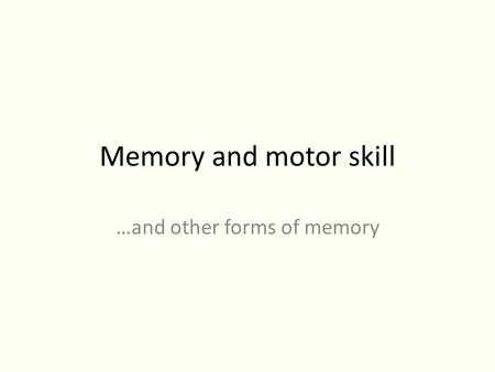 Memory and motor skill …and other forms of memory.