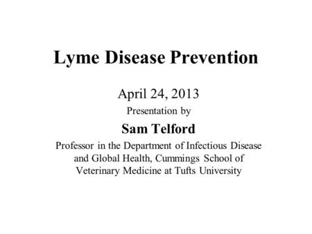 Lyme Disease Prevention April 24, 2013 Presentation by Sam Telford Professor in the Department of Infectious Disease and Global Health, Cummings School.