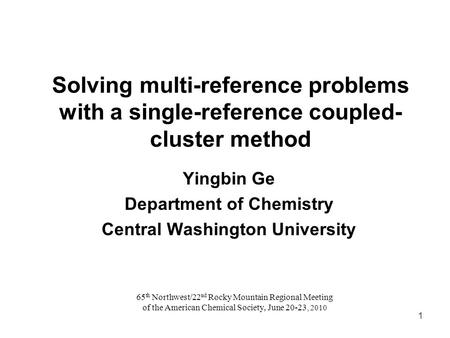 Solving multi-reference problems with a single-reference coupled- cluster method Yingbin Ge Department of Chemistry Central Washington University 65 th.