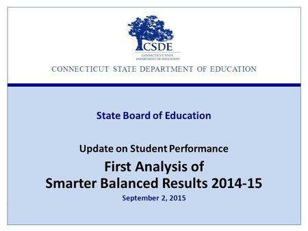CONNECTICUT STATE DEPARTMENT OF EDUCATION State Board of Education Update on Student Performance First Analysis of Smarter Balanced Results 2014-15 September.