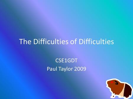 The Difficulties of Difficulties CSE1GDT Paul Taylor 2009.