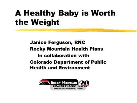 A Healthy Baby is Worth the Weight Janice Ferguson, RNC Rocky Mountain Health Plans In collaboration with Colorado Department of Public Health and Environment.