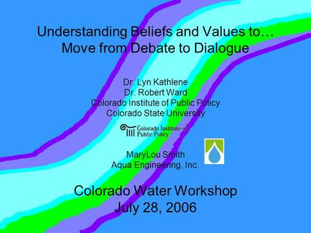 Understanding Beliefs and Values to… Move from Debate to Dialogue Dr. Lyn Kathlene Dr. Robert Ward Colorado Institute of Public Policy Colorado State University.