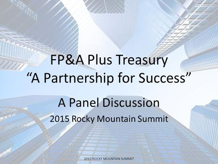 "FP&A Plus Treasury ""A Partnership for Success"" A Panel Discussion 2015 Rocky Mountain Summit 2015 ROCKY MOUNTAIN SUMMIT."