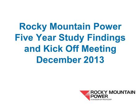 Rocky Mountain Power Five Year Study Findings and Kick Off Meeting December 2013.