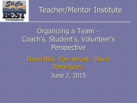 Teacher/Mentor Institute Organizing a Team – Coach's, Student's, Volunteer's Perspective David Bills, Toni Arrant, David Dominguez, June 2, 2015.