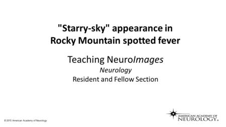 Starry-sky appearance in Rocky Mountain spotted fever Teaching NeuroImages Neurology Resident and Fellow Section © 2015 American Academy of Neurology.