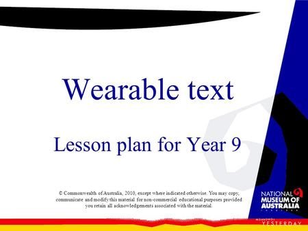 Wearable text Lesson plan for Year 9 © Commonwealth of Australia, 2010, except where indicated otherwise. You may copy, communicate and modify this material.