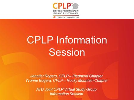 CPLP Information Session Jennifer Rogers, CPLP – Piedmont Chapter Yvonne Bogard, CPLP – Rocky Mountain Chapter ATD Joint CPLP Virtual Study Group Information.