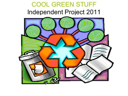 COOL GREEN STUFF Independent Project 2011. The Independent Project Your Independent Project is worth 50% of your Exam grade. Your Exam grade is worth.