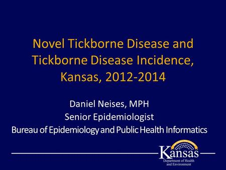 Novel Tickborne Disease and Tickborne Disease Incidence, Kansas, 2012-2014 Daniel Neises, MPH Senior Epidemiologist Bureau of Epidemiology and Public Health.
