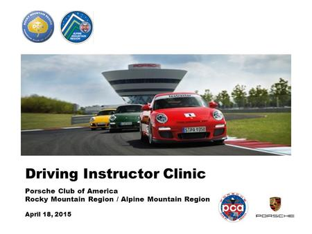 Driving Instructor Clinic Porsche Club of America Rocky Mountain Region / Alpine Mountain Region April 18, 2015.