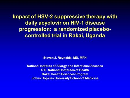 Impact of HSV-2 suppressive therapy with daily acyclovir on HIV-1 disease progression: a randomized placebo- controlled trial in Rakai, Uganda Steven J.