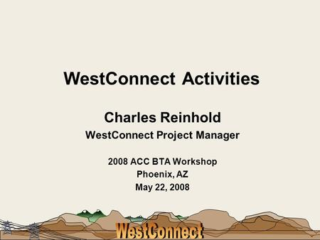 WestConnect Activities Charles Reinhold WestConnect Project Manager 2008 ACC BTA Workshop Phoenix, AZ May 22, 2008.