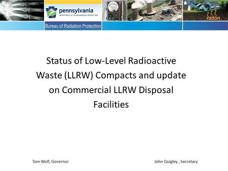 Status of Low-Level Radioactive Waste (LLRW) Compacts and update on Commercial LLRW Disposal Facilities Tom Wolf, Governor John Quigley, Secretary.