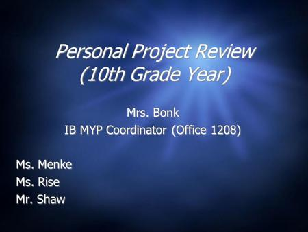 Personal Project Review (10th Grade Year) Mrs. Bonk IB MYP Coordinator (Office 1208) Ms. Menke Ms. Rise Mr. Shaw Mrs. Bonk IB MYP Coordinator (Office 1208)
