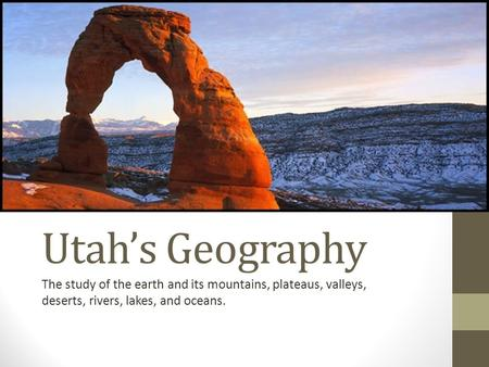Utah's Geography The study of the earth and its mountains, plateaus, valleys, deserts, rivers, lakes, and oceans.
