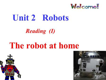 The robot at home Reading (I) Unit 2 Robots Teaching aims: To understand how a robot change our life. To understand how a robot change our life. To learn.