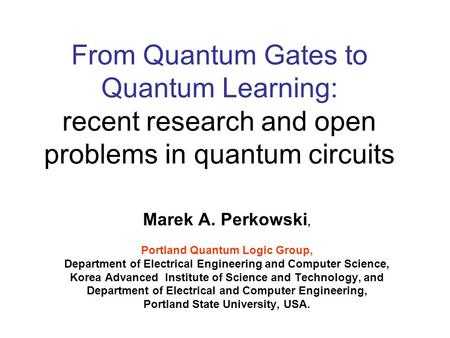 From Quantum Gates to Quantum Learning: recent research <strong>and</strong> open problems in quantum <strong>circuits</strong> Marek A. Perkowski, Portland Quantum Logic Group, Department.