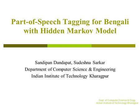 Dept. of Computer Science & Engg. Indian Institute of Technology Kharagpur Part-of-Speech Tagging for Bengali with Hidden Markov Model Sandipan Dandapat,