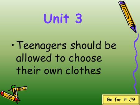 Unit 3 Teenagers should be allowed to choose their own clothes Go for it J9.