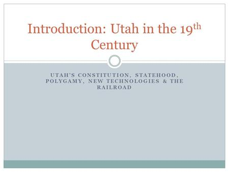 UTAH'S CONSTITUTION, STATEHOOD, POLYGAMY, NEW TECHNOLOGIES & THE RAILROAD Introduction: Utah in the 19 th Century.