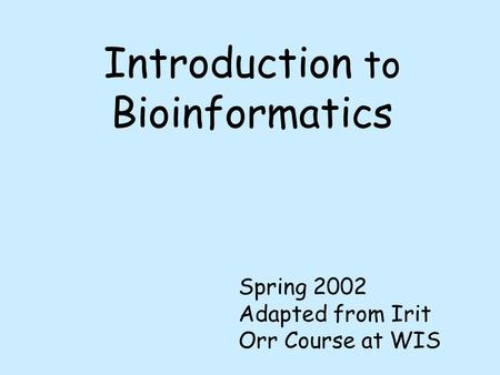 Introduction to Bioinformatics Spring 2002 Adapted from Irit Orr Course at WIS.