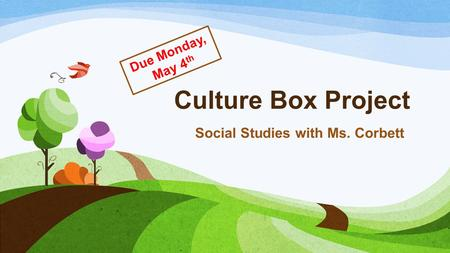 Culture Box Project Social Studies with Ms. Corbett Due Monday, May 4 th.