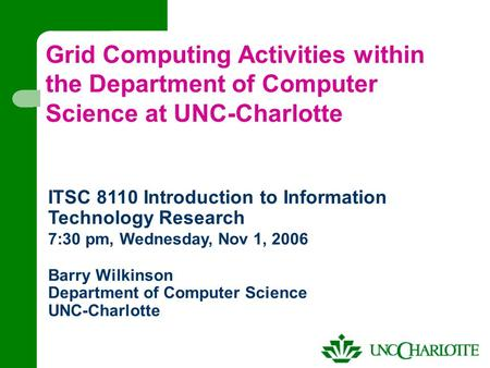 Grid Computing Activities within the Department of Computer Science at UNC-Charlotte ITSC 8110 Introduction to Information Technology Research 7:30 pm,