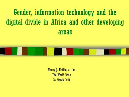 Gender, information technology and the digital divide in Africa and other developing areas Nancy J. Hafkin, at the The World Bank 28 March 2001.