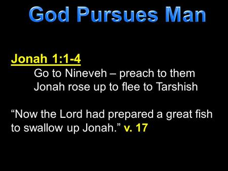 God Pursues Man Jonah 1:1-4 Go to Nineveh – preach to them