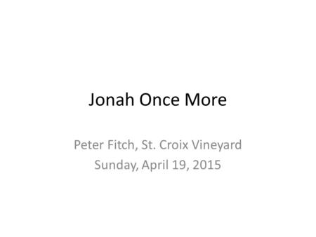 Jonah Once More Peter Fitch, St. Croix Vineyard Sunday, April 19, 2015.