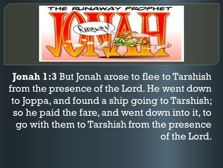 Jonah 1:3 But Jonah arose to flee to Tarshish from the presence of the Lord. He went down to Joppa, and found a ship going to Tarshish; so he paid the.