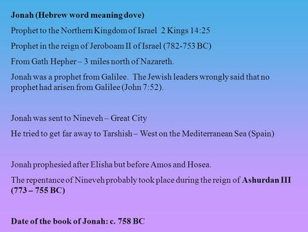 Jonah (Hebrew word meaning dove) Prophet to the Northern Kingdom of Israel 2 Kings 14:25 Prophet in the reign of Jeroboam II of Israel (782-753 BC) From.