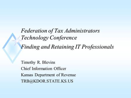 Federation of Tax Administrators Technology Conference Finding and Retaining IT Professionals Timothy R. Blevins Chief Information Officer Kansas Department.