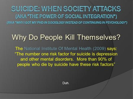 "Why Do People Kill Themselves? Duh. National Institute Of Mental Health (2009) The National Institute Of Mental Health (2009) says: ""The number one risk."
