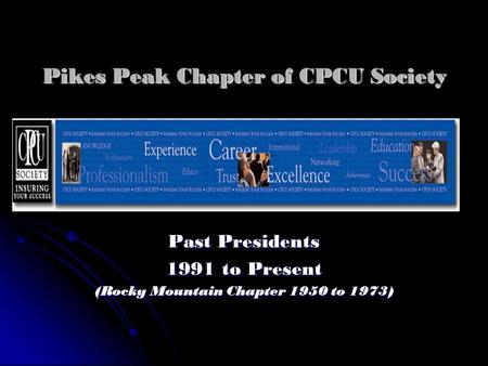 Pikes Peak Chapter of CPCU Society Past Presidents 1991 to Present (Rocky Mountain Chapter 1950 to 1973)