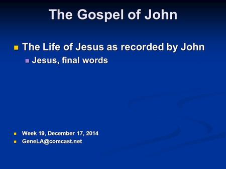 The Gospel of John The Life of Jesus as recorded by John The Life of Jesus as recorded by John Jesus, final words Jesus, final words Week 19, December.