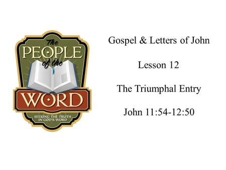 Gospel & Letters of John The Triumphal Entry John 11:54-12:50 Lesson 12.
