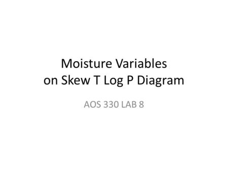 Moisture Variables on Skew T Log P Diagram AOS 330 LAB 8.