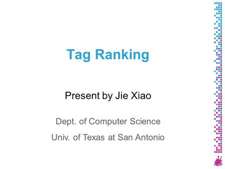 Tag Ranking Present by Jie Xiao Dept. of Computer Science Univ. of Texas at San Antonio.