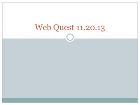 Web Quest 11.20.13. WebQuest Today's classroom activity is a webquest. A webquest utilizes the Internet to provide a guided lesson online. We are attempting.