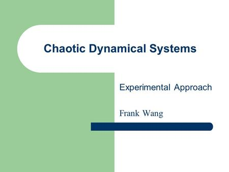 Chaotic Dynamical Systems Experimental Approach Frank Wang.