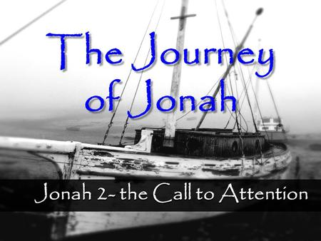 Jonah 2- the Call to Attention The Journey of Jonah.