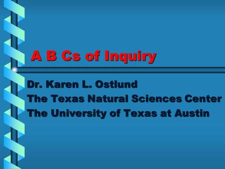 A B Cs of Inquiry Dr. Karen L. Ostlund The Texas Natural Sciences Center The University of Texas at Austin.