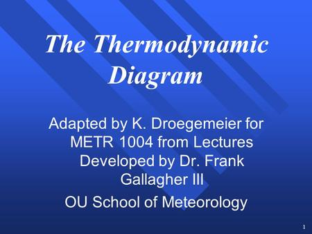 1 The Thermodynamic Diagram Adapted by K. Droegemeier for METR 1004 from Lectures Developed by Dr. Frank Gallagher III OU School of Meteorology.