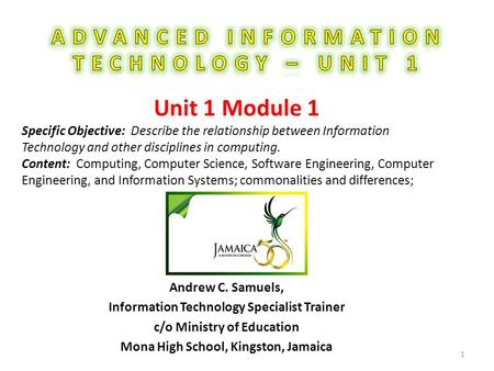 Andrew C. Samuels, Information Technology Specialist Trainer c/o Ministry of Education Mona High School, Kingston, Jamaica 1 Unit 1 Module 1 Specific Objective: